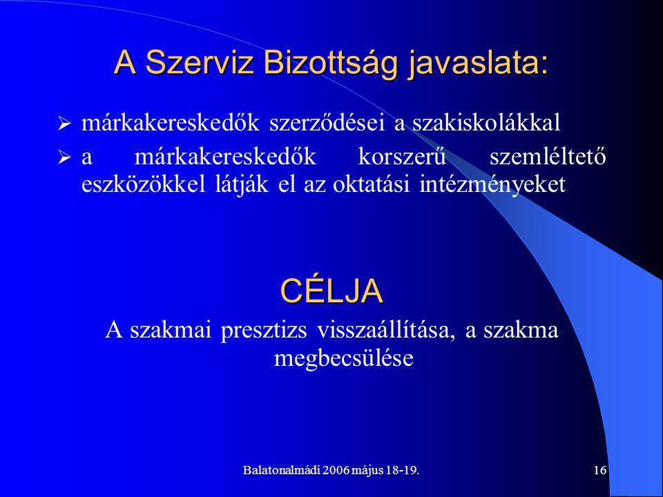 Balatonalmádi 2006 május 18-19.16 A Szerviz Bizottság javaslata:  márkakereskedők szerződései a szakiskolákkal  a márkakereskedők korszerű szemléltető eszközökkel látják el az oktatási intézményeketCÉLJA A szakmai presztizs visszaállítása, a szakma megbecsülése