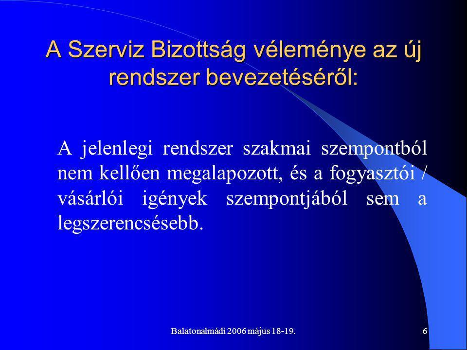 Balatonalmádi 2006 május 18-19.6 A Szerviz Bizottság véleménye az új rendszer bevezetéséről: A jelenlegi rendszer szakmai szempontból nem kellően megalapozott, és a fogyasztói / vásárlói igények szempontjából sem a legszerencsésebb.