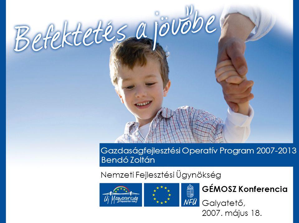 Gazdaságfejlesztési Operatív Program 2007-2013 Bendó Zoltán Nemzeti Fejlesztési Ügynökség Galyatető, 2007. május 18. GÉMOSZ Konferencia