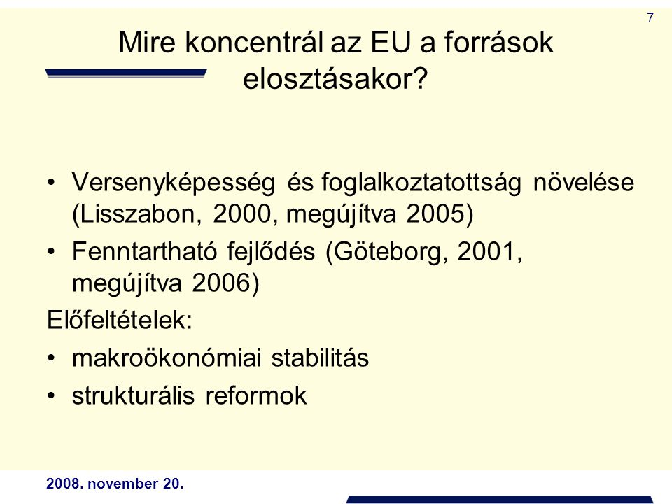 2008. november 20. 7 Mire koncentrál az EU a források elosztásakor? Versenyképesség és foglalkoztatottság növelése (Lisszabon, 2000, megújítva 2005) F