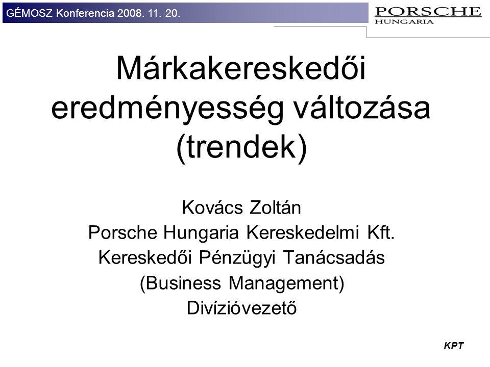 GÉMOSZ Konferencia 2008. 11. 20. KPT Márkakereskedői eredményesség változása (trendek) Kovács Zoltán Porsche Hungaria Kereskedelmi Kft. Kereskedői Pén