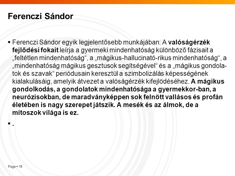 Page  18 Ferenczi Sándor  Ferenczi Sándor egyik legjelentősebb munkájában: A valóságérzék fejlődési fokait leírja a gyermeki mindenhatóság különböző
