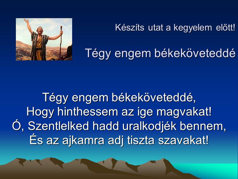 Készíts utat a kegyelem előtt! Tégy engem békeköveteddé Tégy engem békeköveteddé, Hogy hinthessem az ige magvakat! Ó, Szentlelked hadd uralkodjék benn