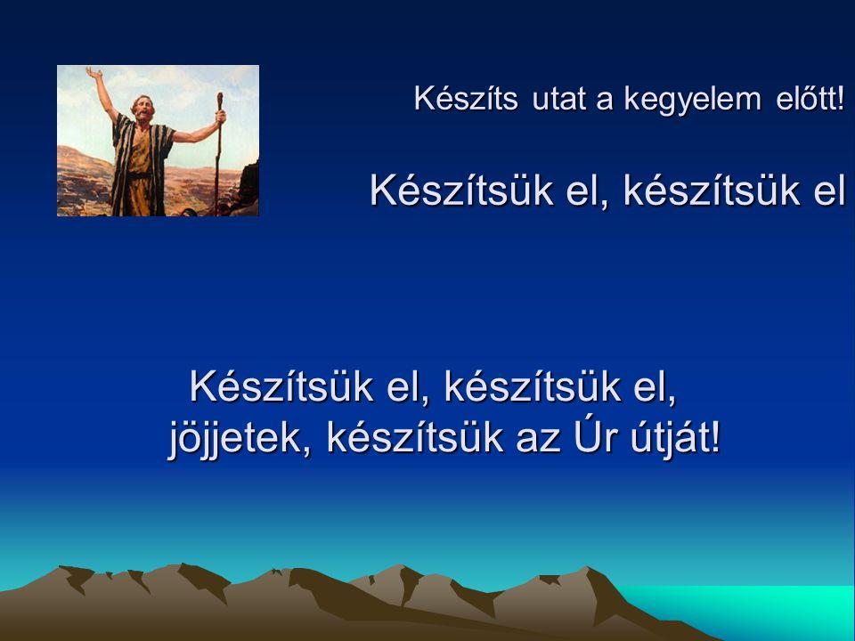 Készíts utat a kegyelem előtt! Készítsük el, készítsük el Készítsük el, készítsük el, jöjjetek, készítsük az Úr útját! Készítsük el, készítsük el, jöj