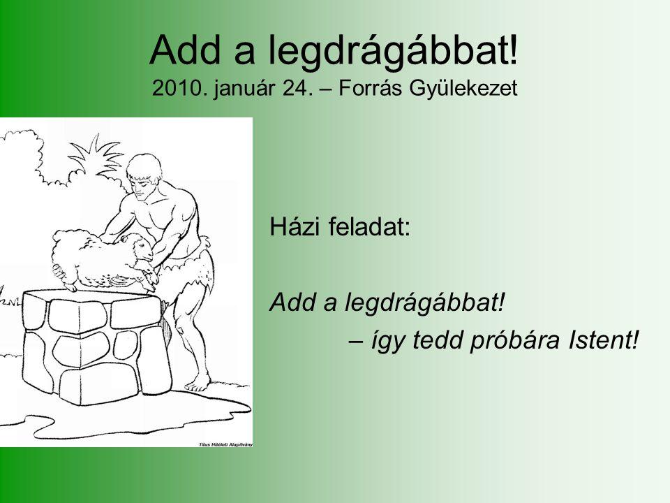 Add a legdrágábbat. 2010. január 24. – Forrás Gyülekezet Házi feladat: Add a legdrágábbat.