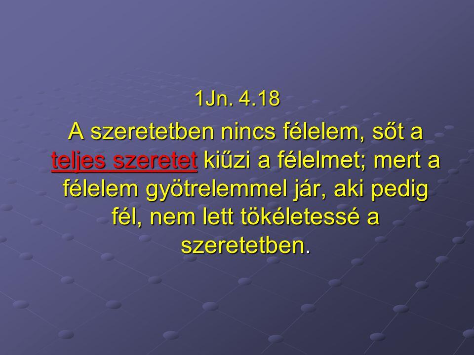 1Jn. 4.18 A szeretetben nincs félelem, sőt a teljes szeretet kiűzi a félelmet; mert a félelem gyötrelemmel jár, aki pedig fél, nem lett tökéletessé a
