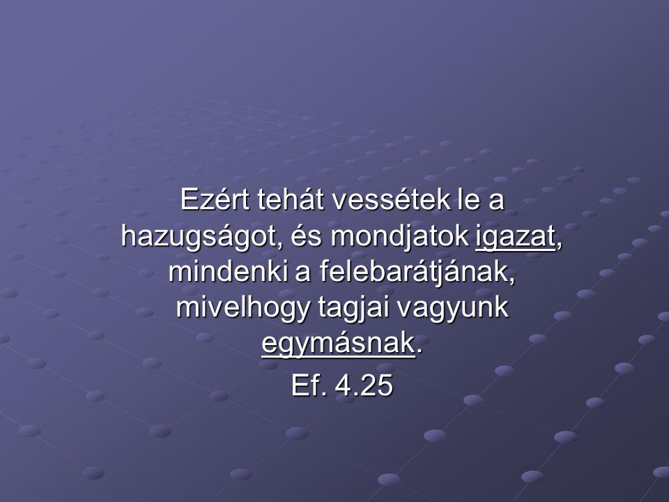 Ezért tehát vessétek le a hazugságot, és mondjatok igazat, mindenki a felebarátjának, mivelhogy tagjai vagyunk egymásnak.