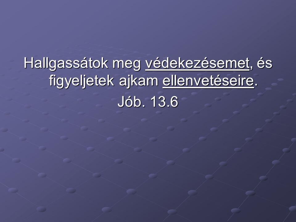 Hallgassátok meg védekezésemet, és figyeljetek ajkam ellenvetéseire. Jób. 13.6