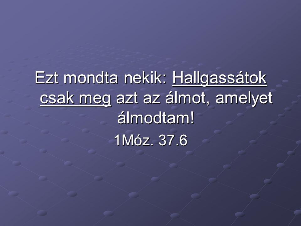 Ezt mondta nekik: Hallgassátok csak meg azt az álmot, amelyet álmodtam! 1Móz. 37.6