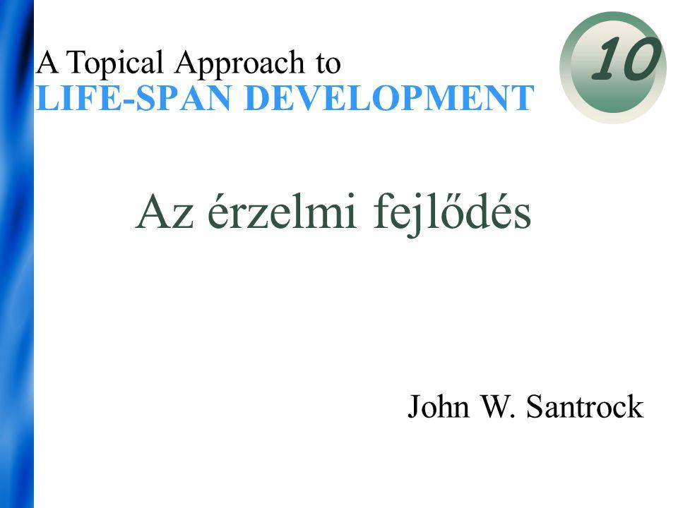 LIFE-SPAN DEVELOPMENT 10 A Topical Approach to John W. Santrock Az érzelmi fejlődés