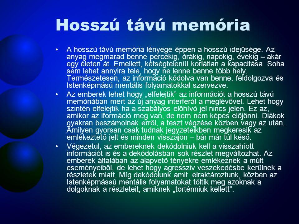 Hosszú távú memória A hosszú távú memória lényege éppen a hosszú idejűsége. Az anyag megmarad benne percekig, órákig, napokig, évekig – akár egy élete