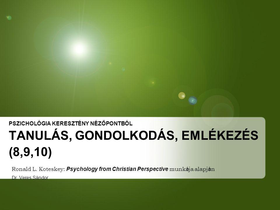 PSZICHOLÓGIA KERESZTÉNY NÉZŐPONTBÓL TANULÁS, GONDOLKODÁS, EMLÉKEZÉS (8,9,10) Ronald L. Koteskey: Psychology from Christian Perspective munk á ja alapj