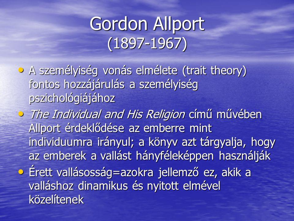 Gordon Allport (1897-1967) A személyiség vonás elmélete (trait theory) fontos hozzájárulás a személyiség pszichológiájához A személyiség vonás elmélete (trait theory) fontos hozzájárulás a személyiség pszichológiájához The Individual and His Religion című művében Allport érdeklődése az emberre mint individuumra irányul; a könyv azt tárgyalja, hogy az emberek a vallást hányféleképpen használják The Individual and His Religion című művében Allport érdeklődése az emberre mint individuumra irányul; a könyv azt tárgyalja, hogy az emberek a vallást hányféleképpen használják Érett vallásosság=azokra jellemző ez, akik a valláshoz dinamikus és nyitott elmével közelítenek Érett vallásosság=azokra jellemző ez, akik a valláshoz dinamikus és nyitott elmével közelítenek