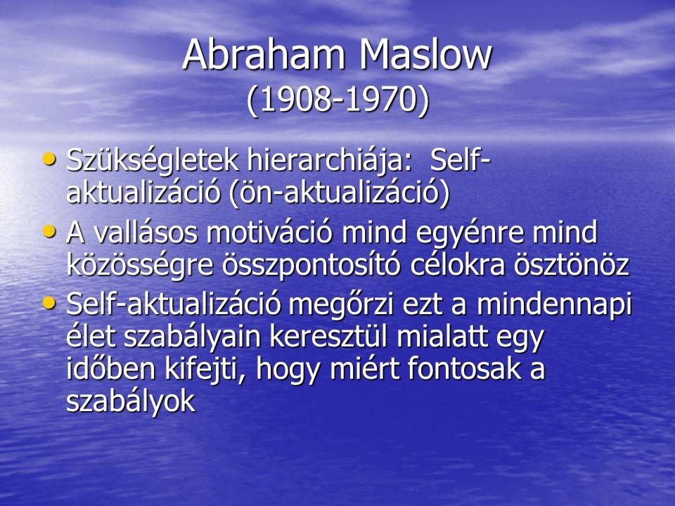 Abraham Maslow (1908-1970) Szükségletek hierarchiája: Self- aktualizáció (ön-aktualizáció) Szükségletek hierarchiája: Self- aktualizáció (ön-aktualizáció) A vallásos motiváció mind egyénre mind közösségre összpontosító célokra ösztönöz A vallásos motiváció mind egyénre mind közösségre összpontosító célokra ösztönöz Self-aktualizáció megőrzi ezt a mindennapi élet szabályain keresztül mialatt egy időben kifejti, hogy miért fontosak a szabályok Self-aktualizáció megőrzi ezt a mindennapi élet szabályain keresztül mialatt egy időben kifejti, hogy miért fontosak a szabályok