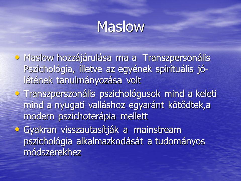 Maslow Maslow hozzájárulása ma a Transzpersonális Pszichológia, illetve az egyének spirituális jó- létének tanulmányozása volt Maslow hozzájárulása ma a Transzpersonális Pszichológia, illetve az egyének spirituális jó- létének tanulmányozása volt Transzperszonális pszichológusok mind a keleti mind a nyugati valláshoz egyaránt kötődtek,a modern pszichoterápia mellett Transzperszonális pszichológusok mind a keleti mind a nyugati valláshoz egyaránt kötődtek,a modern pszichoterápia mellett Gyakran visszautasítják a mainstream pszichológia alkalmazkodását a tudományos módszerekhez Gyakran visszautasítják a mainstream pszichológia alkalmazkodását a tudományos módszerekhez