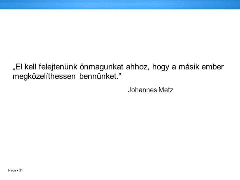 """Page  31 """"El kell felejtenünk önmagunkat ahhoz, hogy a másik ember megközelíthessen bennünket. Johannes Metz"""