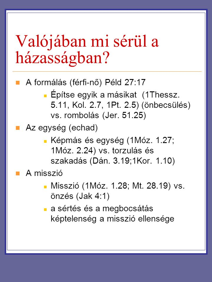 Valójában mi sérül a házasságban? A formálás (férfi-nő) Péld 27:17 Építse egyik a másikat (1Thessz. 5.11, Kol. 2.7, 1Pt. 2.5) (önbecsülés) vs. rombolá