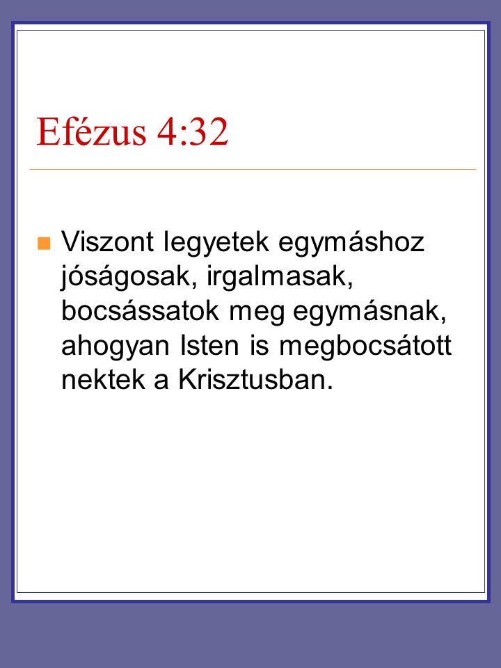 Efézus 4:32 Viszont legyetek egymáshoz jóságosak, irgalmasak, bocsássatok meg egymásnak, ahogyan Isten is megbocsátott nektek a Krisztusban.