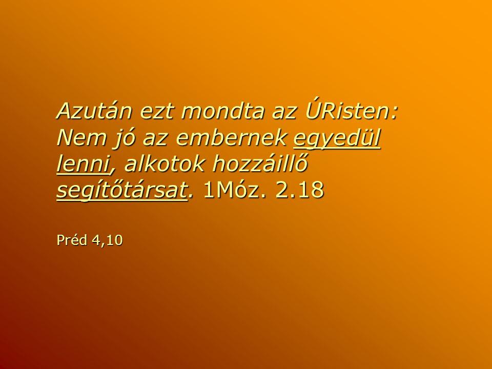 Azután ezt mondta az ÚRisten: Nem jó az embernek egyedül lenni, alkotok hozzáillő segítőtársat. 1Móz. 2.18 Préd 4,10