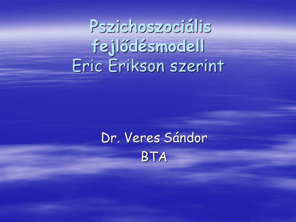 Pszichoszociális fejlődésmodell Eric Erikson szerint Pszichoszociális fejlődésmodell Eric Erikson szerint Dr. Veres Sándor BTA