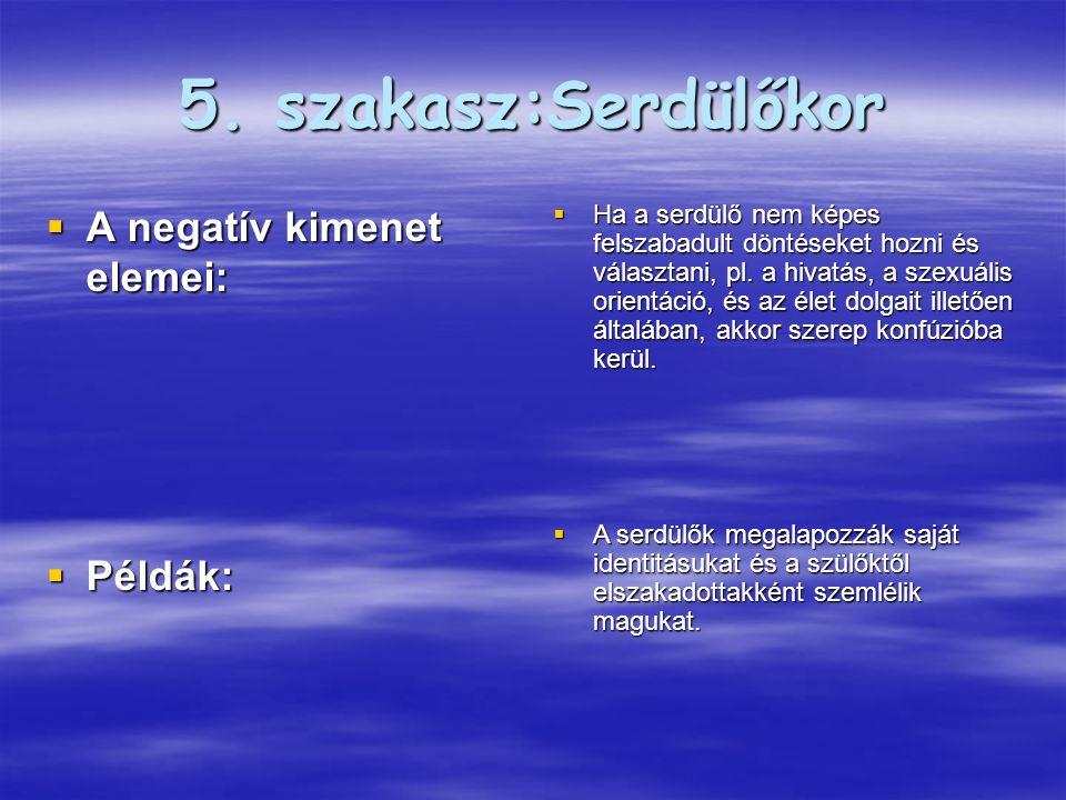 5. szakasz:Serdülőkor  A negatív kimenet elemei:  Példák:  Ha a serdülő nem képes felszabadult döntéseket hozni és választani, pl. a hivatás, a sze