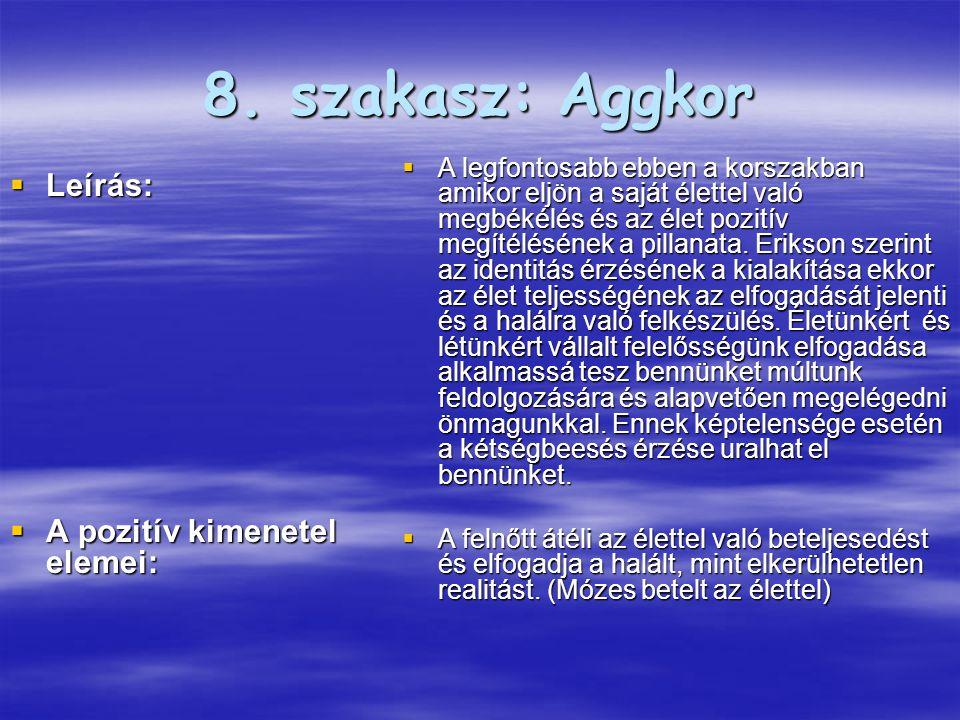 8. szakasz: Aggkor  Leírás:  A pozitív kimenetel elemei:  A legfontosabb ebben a korszakban amikor eljön a saját élettel való megbékélés és az élet