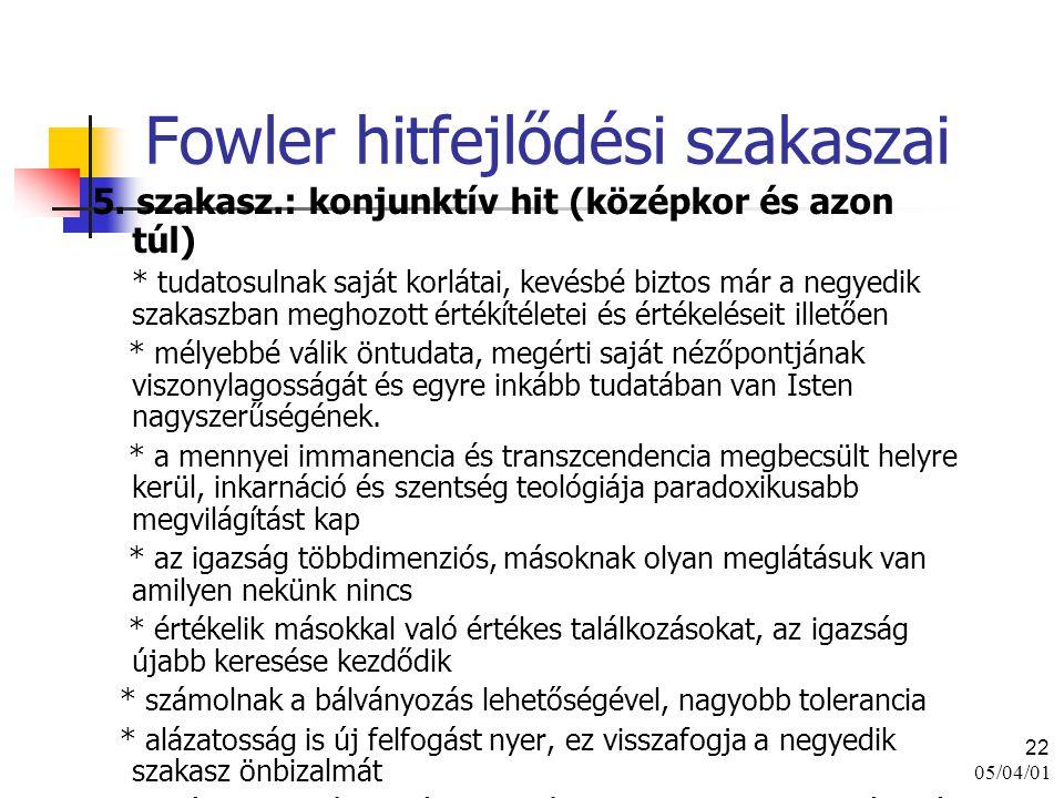 05/04/01 22 Fowler hitfejlődési szakaszai 5. szakasz.: konjunktív hit (középkor és azon túl) * tudatosulnak saját korlátai, kevésbé biztos már a negye