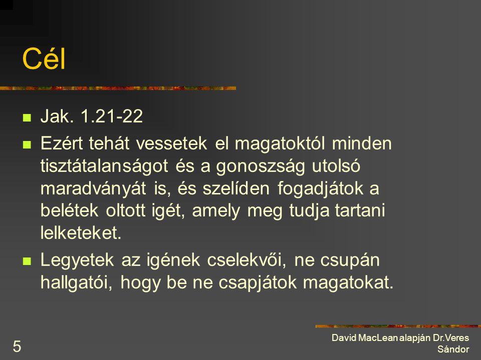 David MacLean alapján Dr.Veres Sándor 5 Cél Jak. 1.21-22 Ezért tehát vessetek el magatoktól minden tisztátalanságot és a gonoszság utolsó maradványát