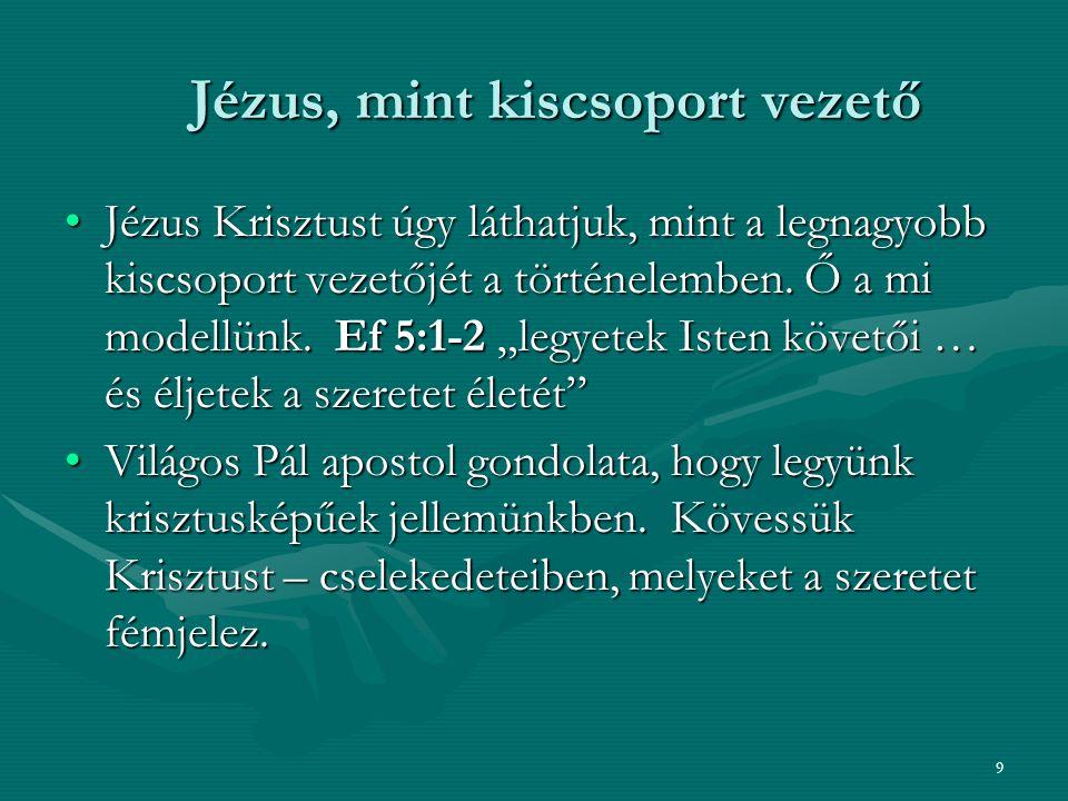 9 Jézus, mint kiscsoport vezető Jézus, mint kiscsoport vezető Jézus Krisztust úgy láthatjuk, mint a legnagyobb kiscsoport vezetőjét a történelemben. Ő