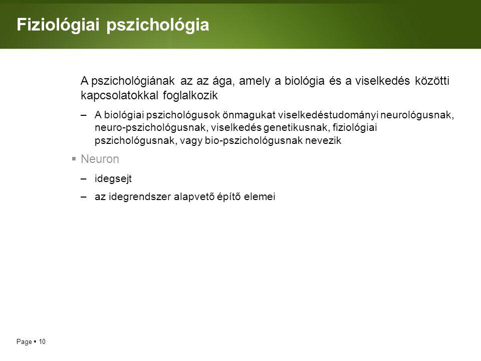 Page  10 Fiziológiai pszichológia A pszichológiának az az ága, amely a biológia és a viselkedés közötti kapcsolatokkal foglalkozik –A biológiai pszichológusok önmagukat viselkedéstudományi neurológusnak, neuro-pszichológusnak, viselkedés genetikusnak, fiziológiai pszichológusnak, vagy bio-pszichológusnak nevezik  Neuron –idegsejt –az idegrendszer alapvető építő elemei