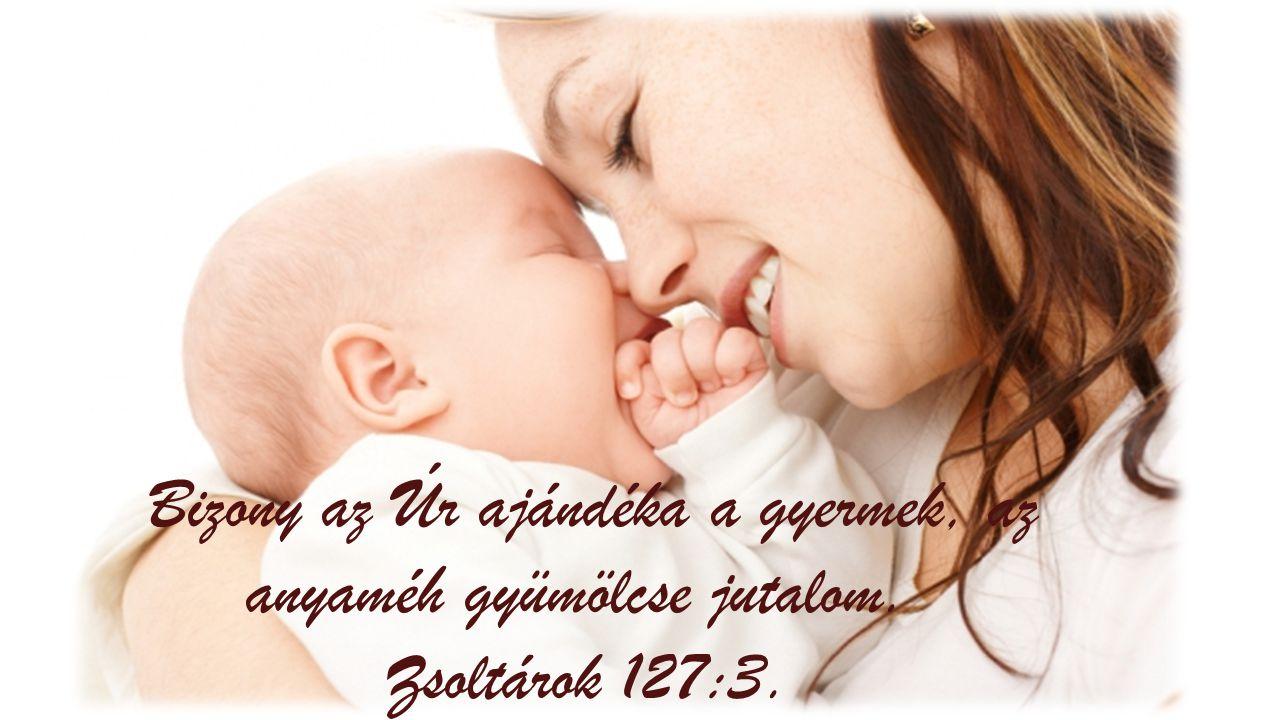 Bizony az Úr ajándéka a gyermek, az anyaméh gyümölcse jutalom. Zsoltárok 127:3.