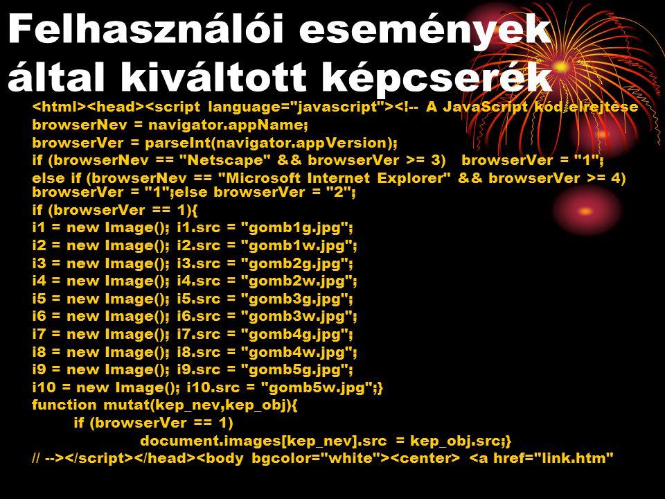 Felhasználói események által kiváltott képcserék <!-- A JavaScript kód elrejtése browserNev = navigator.appName; browserVer = parseInt(navigator.appVersion); if (browserNev == Netscape && browserVer >= 3) browserVer = 1 ; else if (browserNev == Microsoft Internet Explorer && browserVer >= 4) browserVer = 1 ;else browserVer = 2 ; if (browserVer == 1){ i1 = new Image(); i1.src = gomb1g.jpg ; i2 = new Image(); i2.src = gomb1w.jpg ; i3 = new Image(); i3.src = gomb2g.jpg ; i4 = new Image(); i4.src = gomb2w.jpg ; i5 = new Image(); i5.src = gomb3g.jpg ; i6 = new Image(); i6.src = gomb3w.jpg ; i7 = new Image(); i7.src = gomb4g.jpg ; i8 = new Image(); i8.src = gomb4w.jpg ; i9 = new Image(); i9.src = gomb5g.jpg ; i10 = new Image(); i10.src = gomb5w.jpg ;} function mutat(kep_nev,kep_obj){ if (browserVer == 1) document.images[kep_nev].src = kep_obj.src;} // --> <a href= link.htm