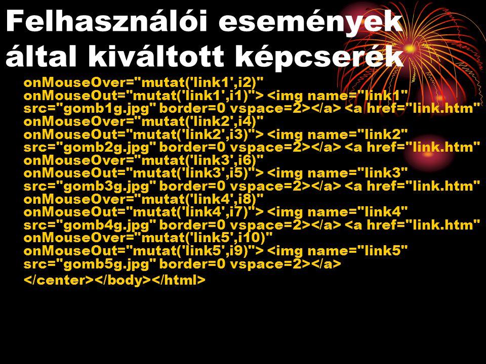 Felhasználói események által kiváltott képcserék onMouseOver= mutat( link1 ,i2) onMouseOut= mutat( link1 ,i1) >