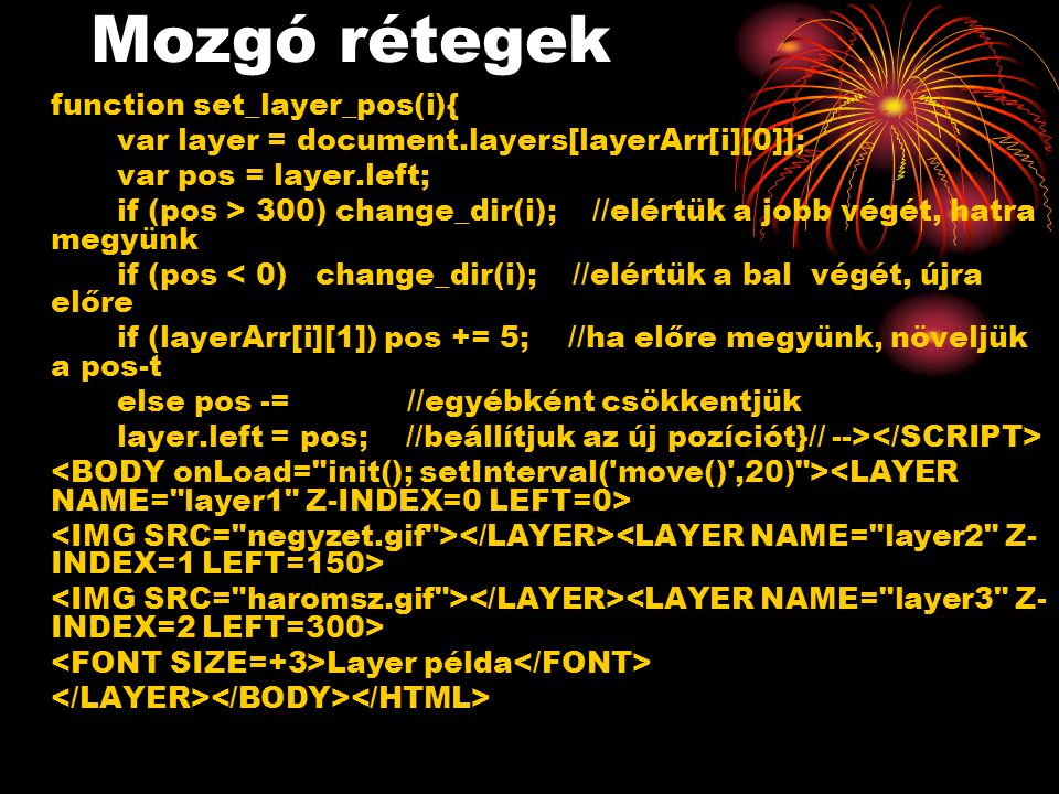 Mozgó rétegek function set_layer_pos(i){ var layer = document.layers[layerArr[i][0]]; var pos = layer.left; if (pos > 300) change_dir(i); //elértük a
