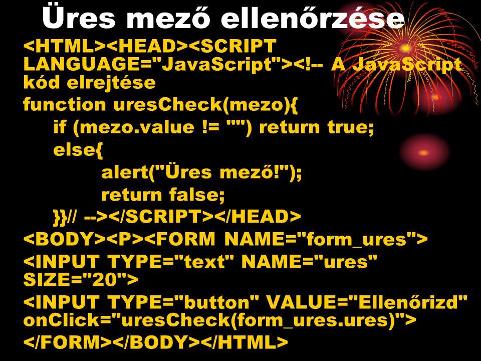 Üres mező ellenőrzése <!-- A JavaScript kód elrejtése function uresCheck(mezo){ if (mezo.value != ) return true; else{ alert( Üres mező! ); return false; }}// -->