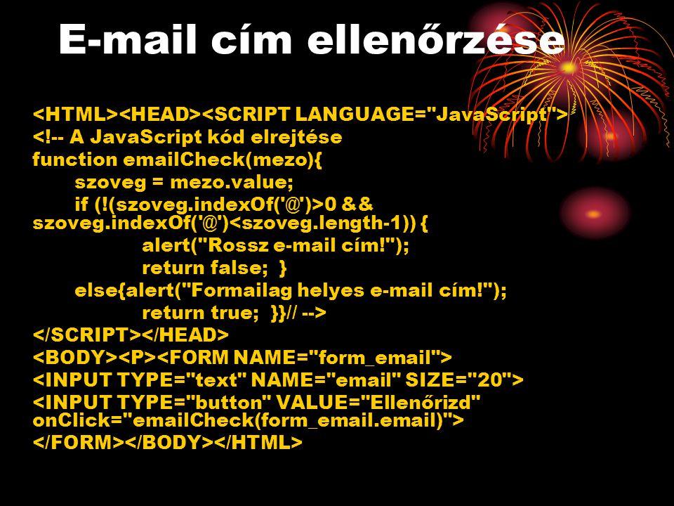 E-mail cím ellenőrzése <!-- A JavaScript kód elrejtése function emailCheck(mezo){ szoveg = mezo.value; if (!(szoveg.indexOf( @ )>0 && szoveg.indexOf( @ )<szoveg.length-1)) { alert( Rossz e-mail cím! ); return false; } else{alert( Formailag helyes e-mail cím! ); return true; }}// -->