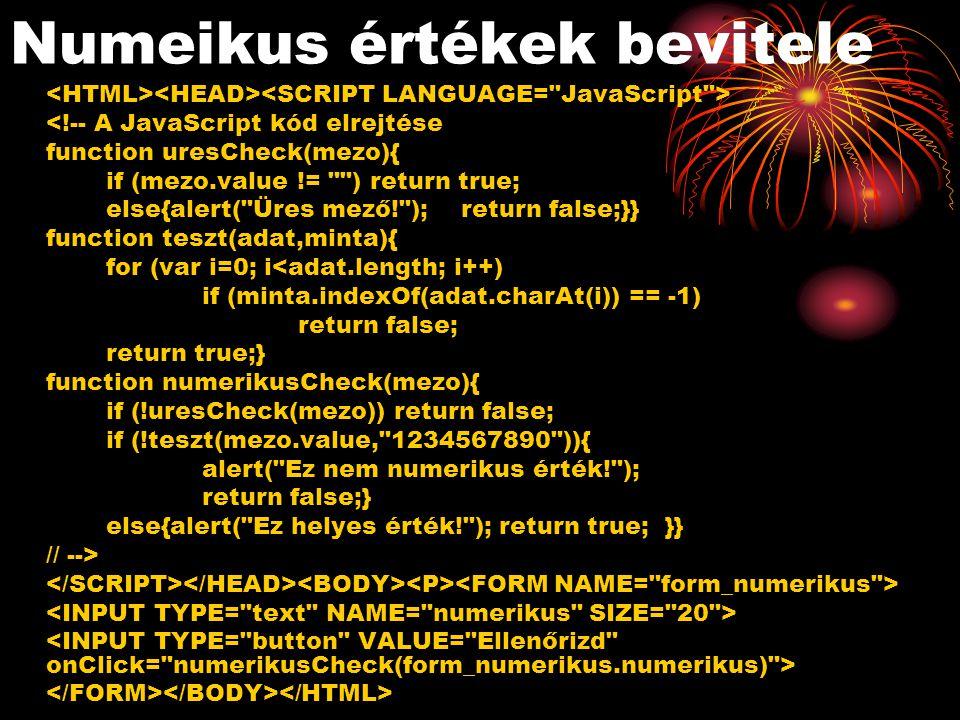Numeikus értékek bevitele <!-- A JavaScript kód elrejtése function uresCheck(mezo){ if (mezo.value != ) return true; else{alert( Üres mező! ); return false;}} function teszt(adat,minta){ for (var i=0; i<adat.length; i++) if (minta.indexOf(adat.charAt(i)) == -1) return false; return true;} function numerikusCheck(mezo){ if (!uresCheck(mezo)) return false; if (!teszt(mezo.value, 1234567890 )){ alert( Ez nem numerikus érték! ); return false;} else{alert( Ez helyes érték! ); return true; }} // -->