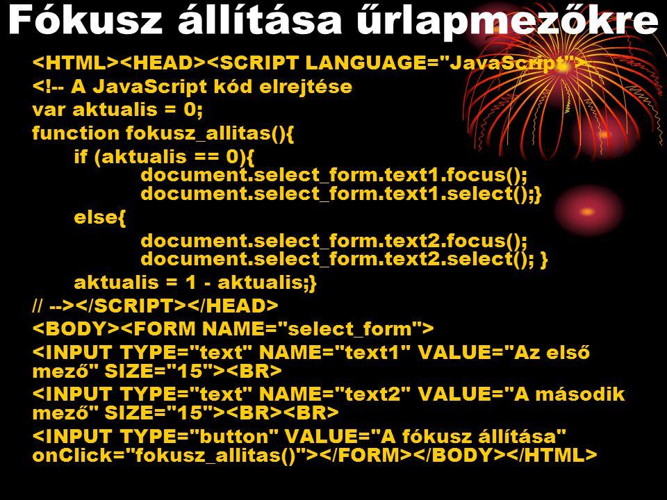 Fókusz állítása űrlapmezőkre <!-- A JavaScript kód elrejtése var aktualis = 0; function fokusz_allitas(){ if (aktualis == 0){ document.select_form.text1.focus(); document.select_form.text1.select();} else{ document.select_form.text2.focus(); document.select_form.text2.select(); } aktualis = 1 - aktualis;} // -->