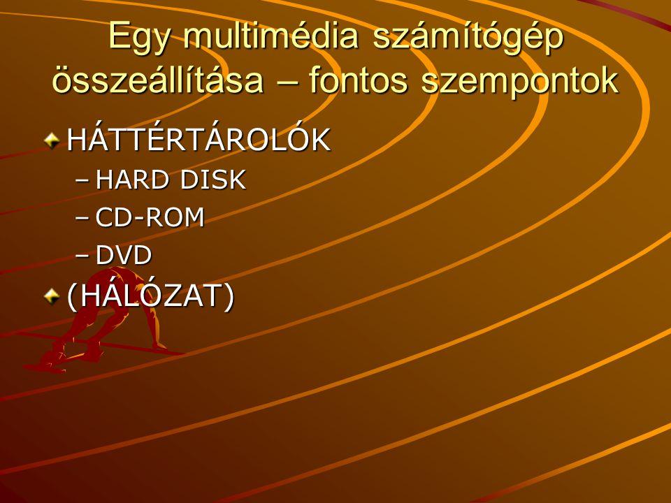 Egy multimédia számítógép összeállítása – fontos szempontok HÁTTÉRTÁROLÓK –HARD DISK –CD-ROM –DVD (HÁLÓZAT)