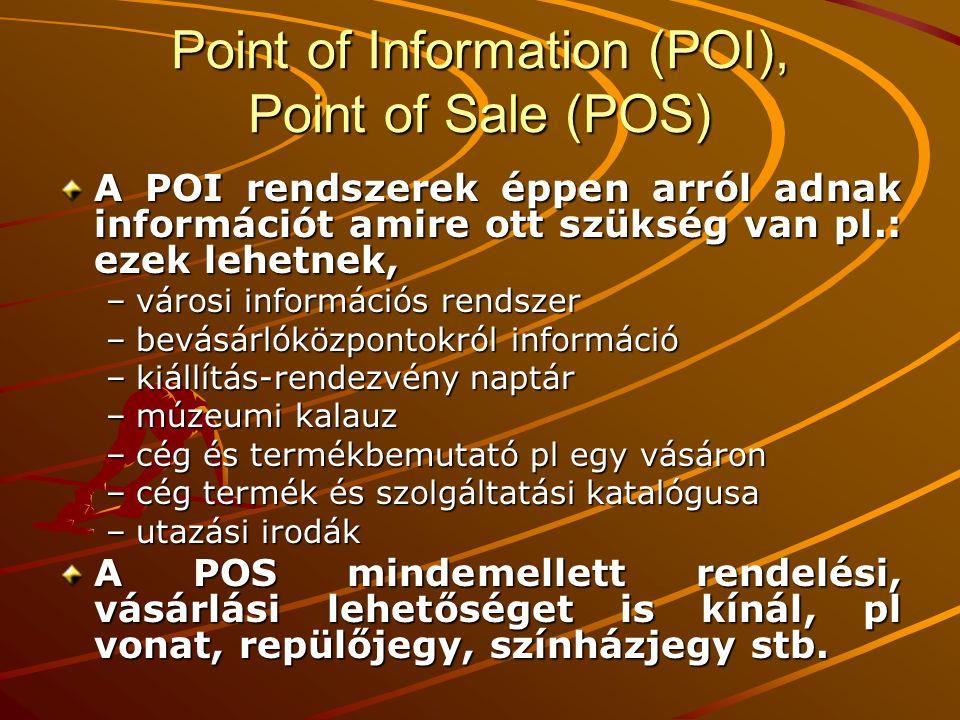 Point of Information (POI), Point of Sale (POS) A POI rendszerek éppen arról adnak információt amire ott szükség van pl.: ezek lehetnek, –városi információs rendszer –bevásárlóközpontokról információ –kiállítás-rendezvény naptár –múzeumi kalauz –cég és termékbemutató pl egy vásáron –cég termék és szolgáltatási katalógusa –utazási irodák A POS mindemellett rendelési, vásárlási lehetőséget is kínál, pl vonat, repülőjegy, színházjegy stb.