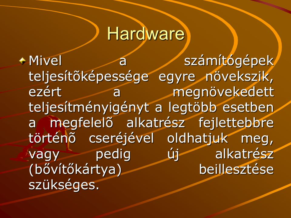 Hardware Mivel a számítógépek teljesítõképessége egyre növekszik, ezért a megnövekedett teljesítményigényt a legtöbb esetben a megfelelõ alkatrész fejlettebbre történõ cseréjével oldhatjuk meg, vagy pedig új alkatrész (bővítőkártya) beillesztése szükséges.