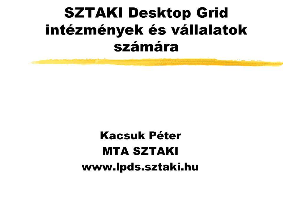 SZTAKI Desktop Grid intézmények és vállalatok számára Kacsuk Péter MTA SZTAKI www.lpds.sztaki.hu