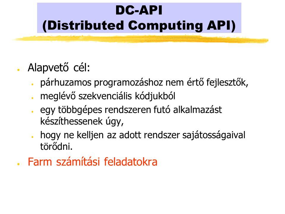 DC-API (Distributed Computing API) ● Alapvető cél: ● párhuzamos programozáshoz nem értő fejlesztők, ● meglévő szekvenciális kódjukból ● egy többgépes rendszeren futó alkalmazást készíthessenek úgy, ● hogy ne kelljen az adott rendszer sajátosságaival törődni.