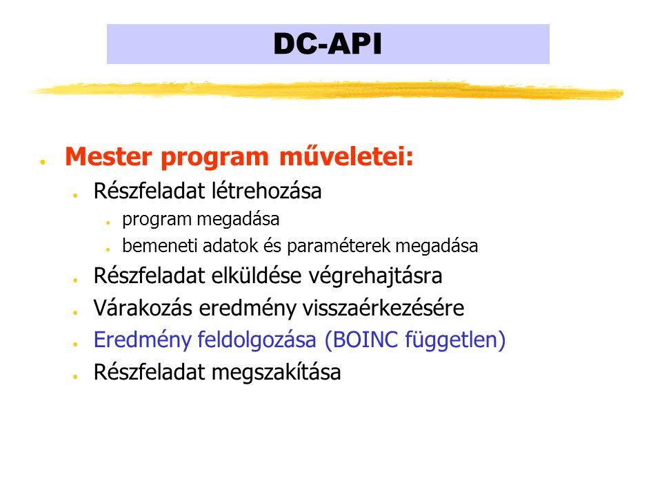 DC-API ● Mester program műveletei: ● Részfeladat létrehozása ● program megadása ● bemeneti adatok és paraméterek megadása ● Részfeladat elküldése végrehajtásra ● Várakozás eredmény visszaérkezésére ● Eredmény feldolgozása (BOINC független) ● Részfeladat megszakítása