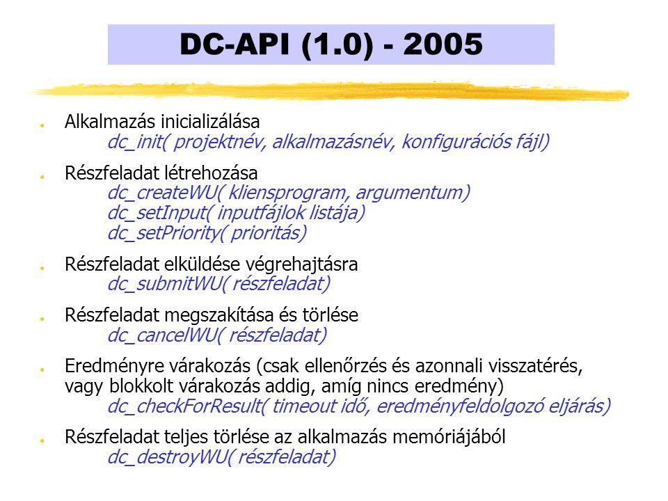 DC-API (1.0) - 2005 ● Alkalmazás inicializálása dc_init( projektnév, alkalmazásnév, konfigurációs fájl) ● Részfeladat létrehozása dc_createWU( kliensprogram, argumentum) dc_setInput( inputfájlok listája) dc_setPriority( prioritás) ● Részfeladat elküldése végrehajtásra dc_submitWU( részfeladat) ● Részfeladat megszakítása és törlése dc_cancelWU( részfeladat) ● Eredményre várakozás (csak ellenőrzés és azonnali visszatérés, vagy blokkolt várakozás addig, amíg nincs eredmény) dc_checkForResult( timeout idő, eredményfeldolgozó eljárás) ● Részfeladat teljes törlése az alkalmazás memóriájából dc_destroyWU( részfeladat)