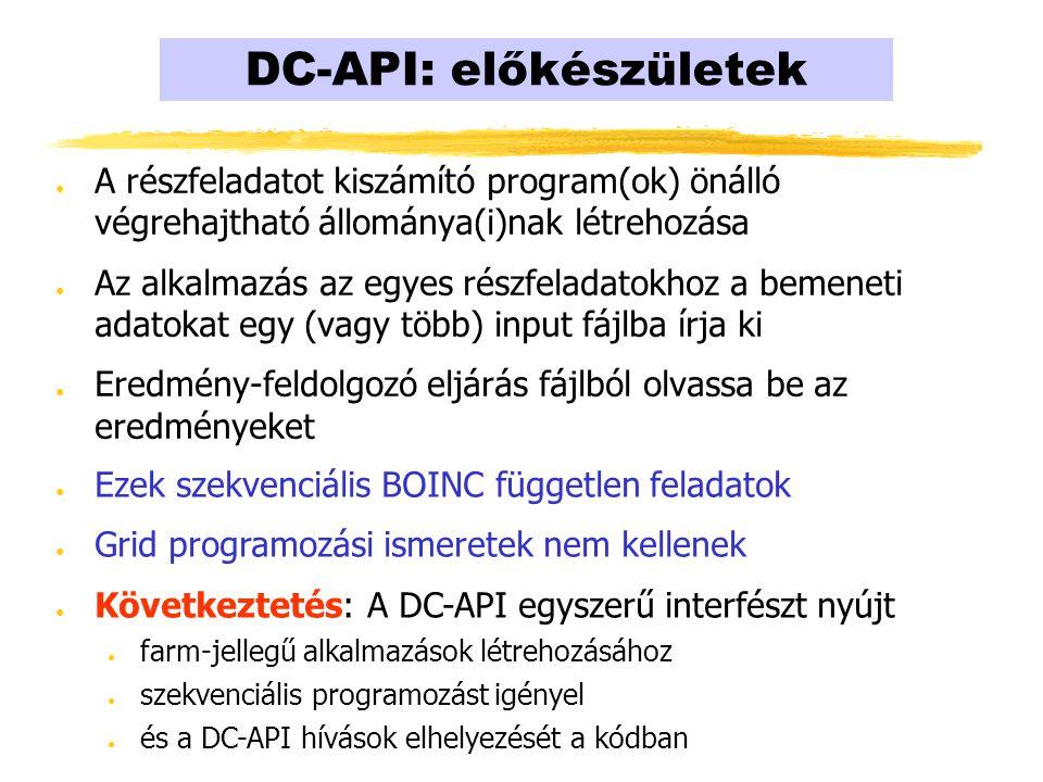 DC-API: előkészületek ● A részfeladatot kiszámító program(ok) önálló végrehajtható állománya(i)nak létrehozása ● Az alkalmazás az egyes részfeladatokhoz a bemeneti adatokat egy (vagy több) input fájlba írja ki ● Eredmény-feldolgozó eljárás fájlból olvassa be az eredményeket ● Ezek szekvenciális BOINC független feladatok ● Grid programozási ismeretek nem kellenek ● Következtetés: A DC-API egyszerű interfészt nyújt ● farm-jellegű alkalmazások létrehozásához ● szekvenciális programozást igényel ● és a DC-API hívások elhelyezését a kódban
