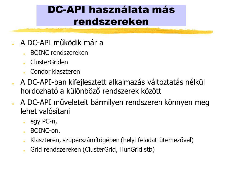 DC-API használata más rendszereken ● A DC-API működik már a ● BOINC rendszereken ● ClusterGriden ● Condor klaszteren ● A DC-API-ban kifejlesztett alkalmazás változtatás nélkül hordozható a különböző rendszerek között ● A DC-API műveleteit bármilyen rendszeren könnyen meg lehet valósítani ● egy PC-n, ● BOINC-on, ● Klaszteren, szuperszámítógépen (helyi feladat-ütemezővel) ● Grid rendszereken (ClusterGrid, HunGrid stb)