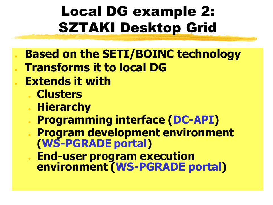 Local DG example 2: SZTAKI Desktop Grid ● Based on the SETI/BOINC technology ● Transforms it to local DG ● Extends it with ● Clusters ● Hierarchy ● Programming interface (DC-API) ● Program development environment (WS-PGRADE portal) ● End-user program execution environment (WS-PGRADE portal)