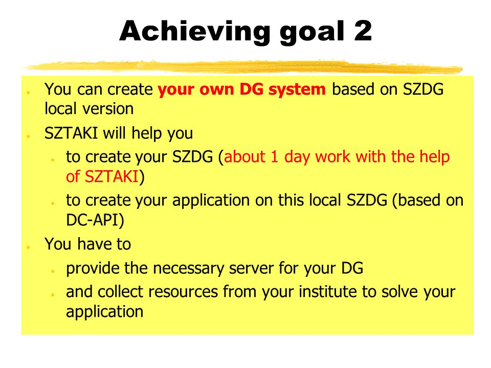 Achieving goal 2 ● You can create your own DG system based on SZDG local version ● SZTAKI will help you ● to create your SZDG (about 1 day work with t