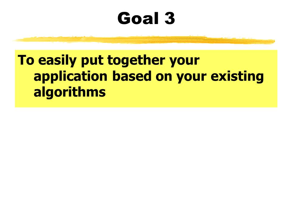 Goal 3 To easily put together your application based on your existing algorithms
